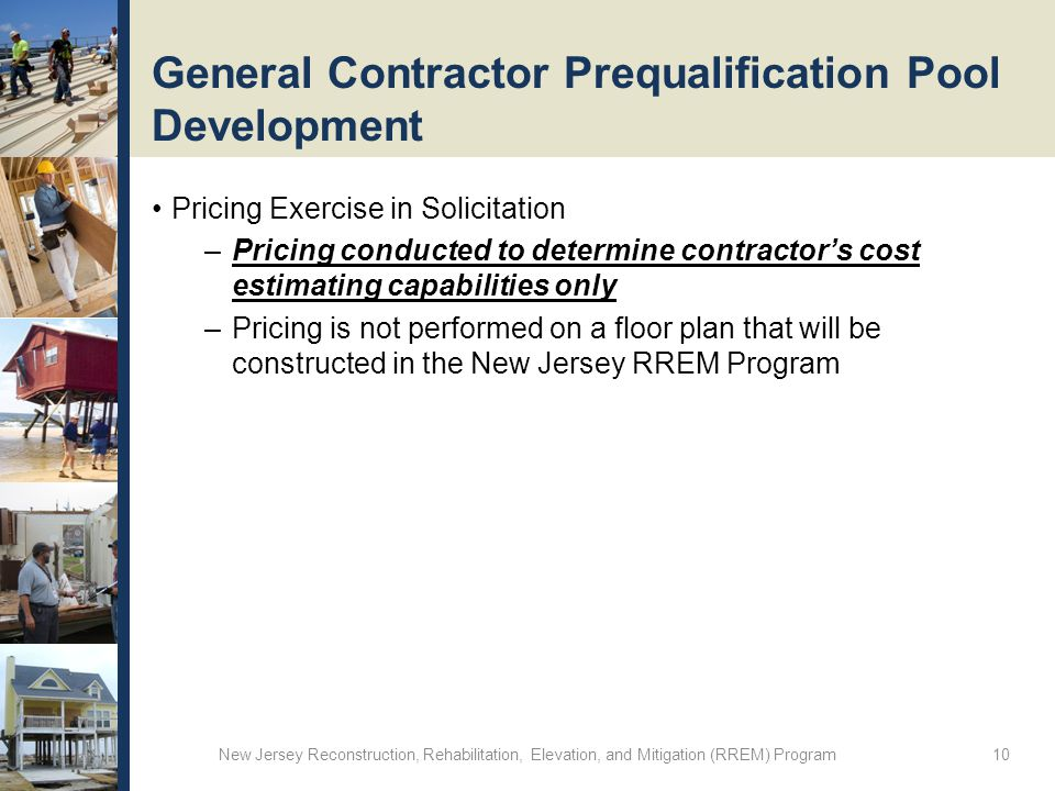 General Contractor Prequalification Pool Development Pricing Exercise in Solicitation –Pricing conducted to determine contractor's cost estimating capabilities only –Pricing is not performed on a floor plan that will be constructed in the New Jersey RREM Program New Jersey Reconstruction, Rehabilitation, Elevation, and Mitigation (RREM) Program 10