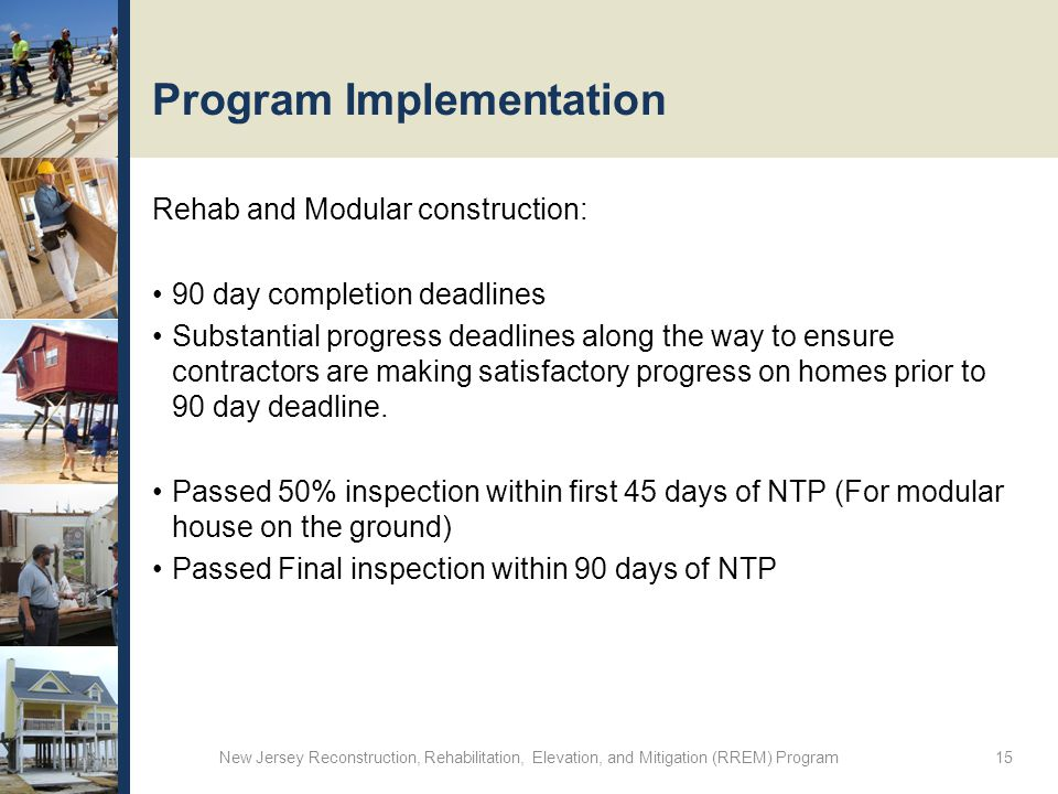Program Implementation Rehab and Modular construction: 90 day completion deadlines Substantial progress deadlines along the way to ensure contractors are making satisfactory progress on homes prior to 90 day deadline.