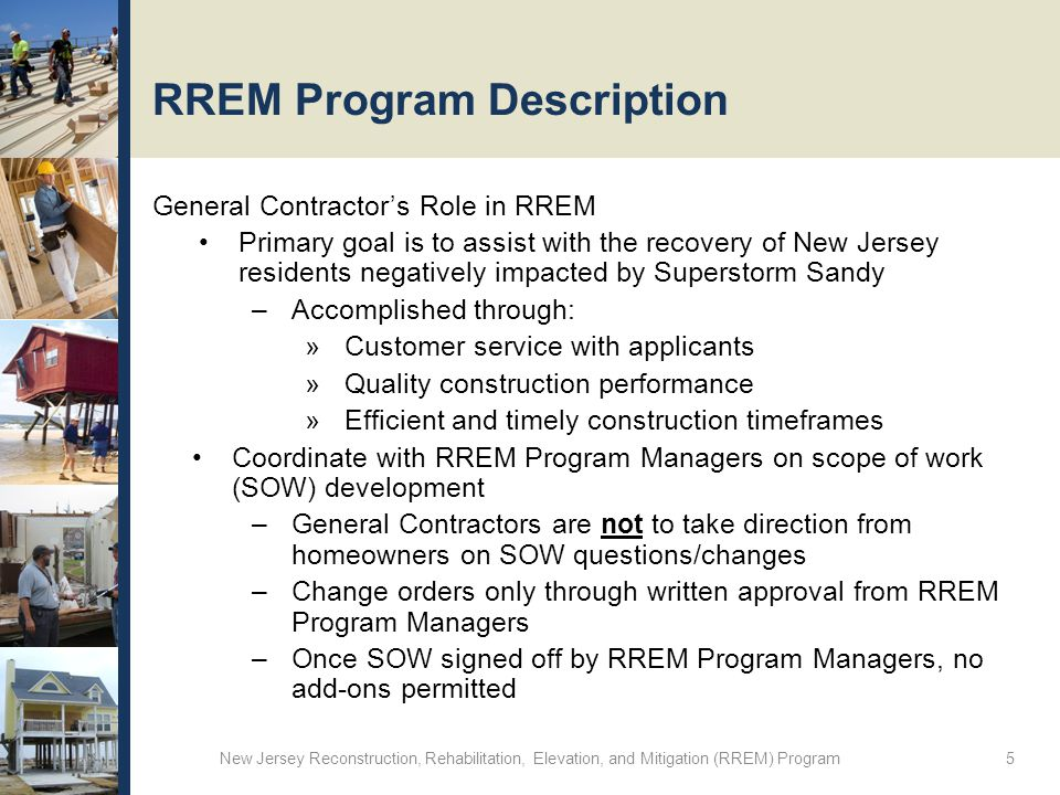 RREM Program Description General Contractor's Role in RREM Primary goal is to assist with the recovery of New Jersey residents negatively impacted by Superstorm Sandy –Accomplished through: »Customer service with applicants »Quality construction performance »Efficient and timely construction timeframes Coordinate with RREM Program Managers on scope of work (SOW) development –General Contractors are not to take direction from homeowners on SOW questions/changes –Change orders only through written approval from RREM Program Managers –Once SOW signed off by RREM Program Managers, no add-ons permitted New Jersey Reconstruction, Rehabilitation, Elevation, and Mitigation (RREM) Program 5
