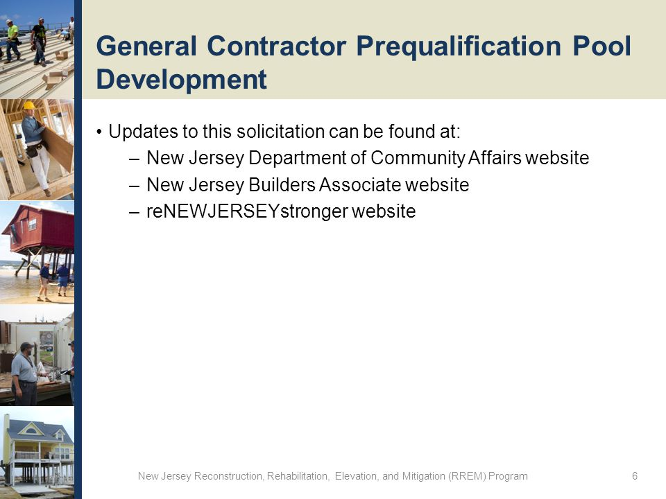 General Contractor Prequalification Pool Development Updates to this solicitation can be found at: –New Jersey Department of Community Affairs website –New Jersey Builders Associate website –reNEWJERSEYstronger website New Jersey Reconstruction, Rehabilitation, Elevation, and Mitigation (RREM) Program 6