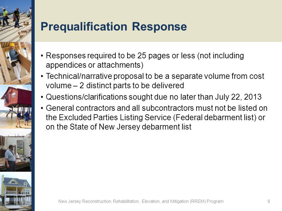 Prequalification Response Responses required to be 25 pages or less (not including appendices or attachments) Technical/narrative proposal to be a separate volume from cost volume – 2 distinct parts to be delivered Questions/clarifications sought due no later than July 22, 2013 General contractors and all subcontractors must not be listed on the Excluded Parties Listing Service (Federal debarment list) or on the State of New Jersey debarment list New Jersey Reconstruction, Rehabilitation, Elevation, and Mitigation (RREM) Program 9