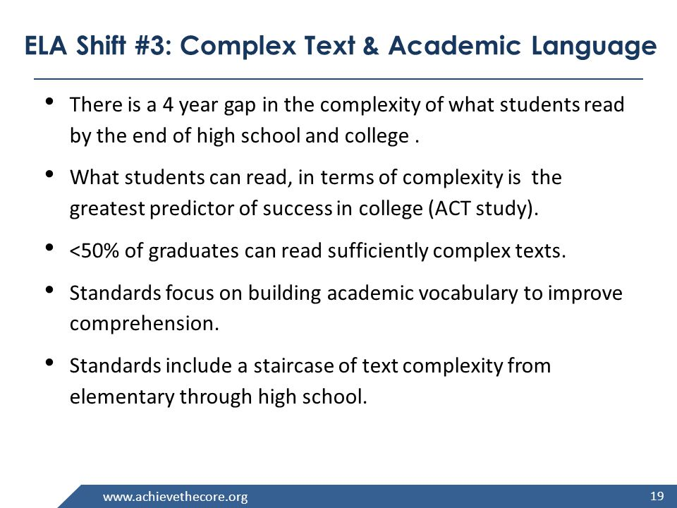 www.achievethecore.org ELA Shift #3: Complex Text & Academic Language There is a 4 year gap in the complexity of what students read by the end of high school and college.