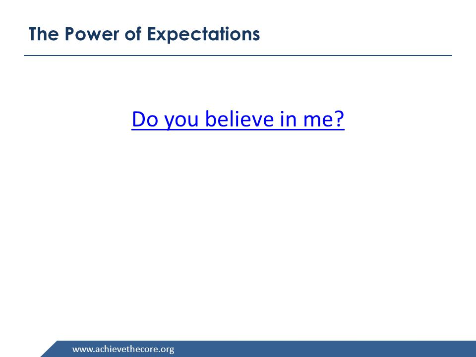 www.achievethecore.org The Power of Expectations Do you believe in me
