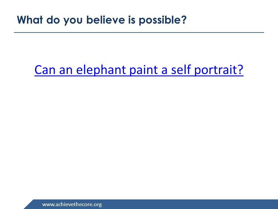 www.achievethecore.org What do you believe is possible Can an elephant paint a self portrait