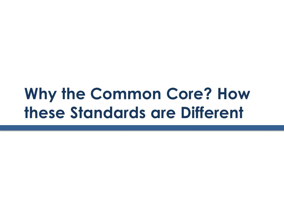 Why the Common Core How these Standards are Different