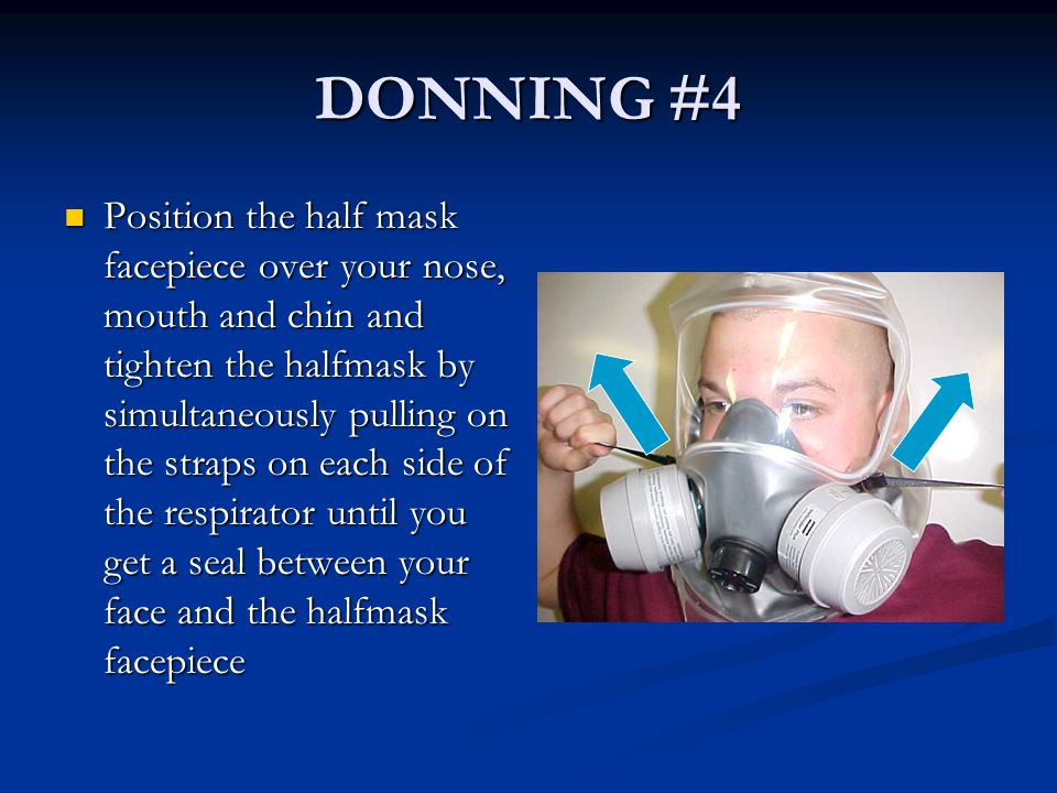 DONNING #4 Position the half mask facepiece over your nose, mouth and chin and tighten the halfmask by simultaneously pulling on the straps on each si