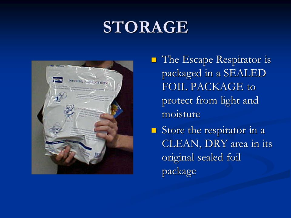 STORAGE The Escape Respirator is packaged in a SEALED FOIL PACKAGE to protect from light and moisture Store the respirator in a CLEAN, DRY area in its