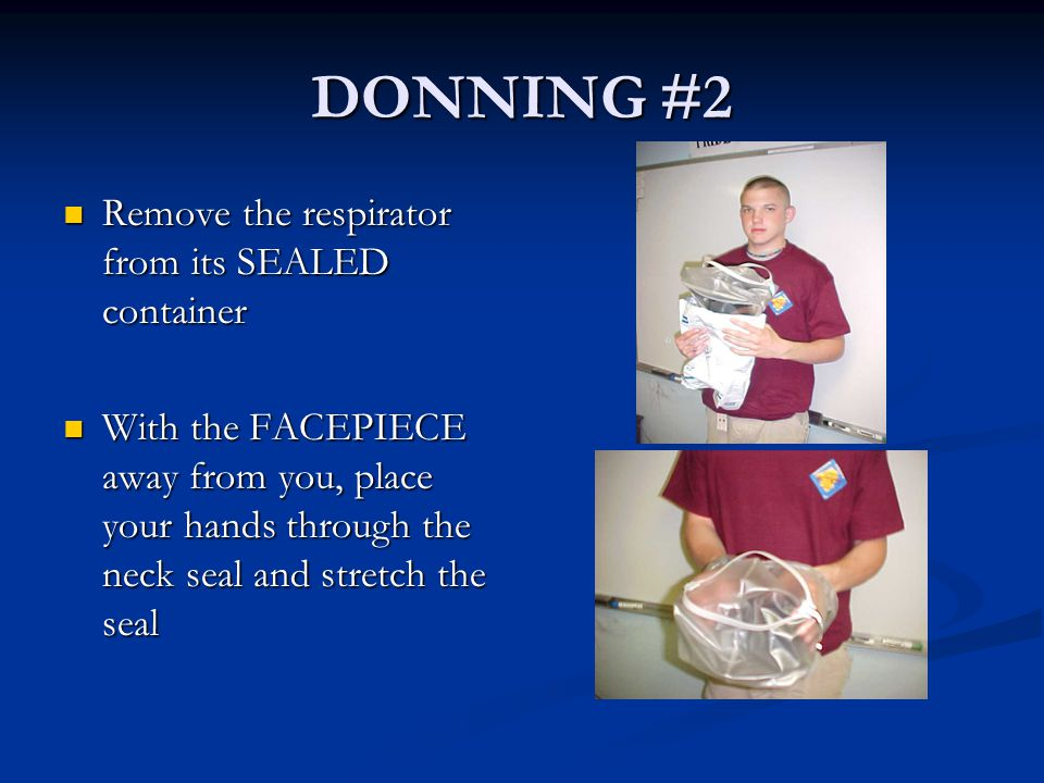 DONNING #2 Remove the respirator from its SEALED container Remove the respirator from its SEALED container With the FACEPIECE away from you, place you