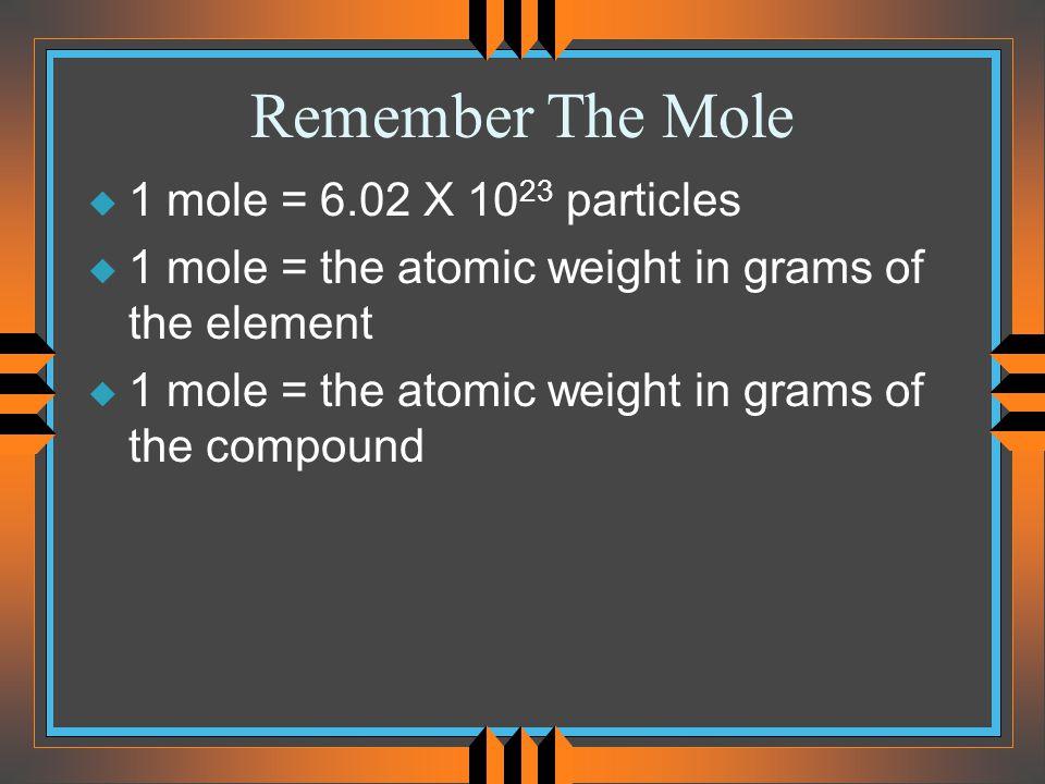 Remember The Mole u 1 mole = 6.02 X 10 23 particles u 1 mole = the atomic weight in grams of the element u 1 mole = the atomic weight in grams of the compound
