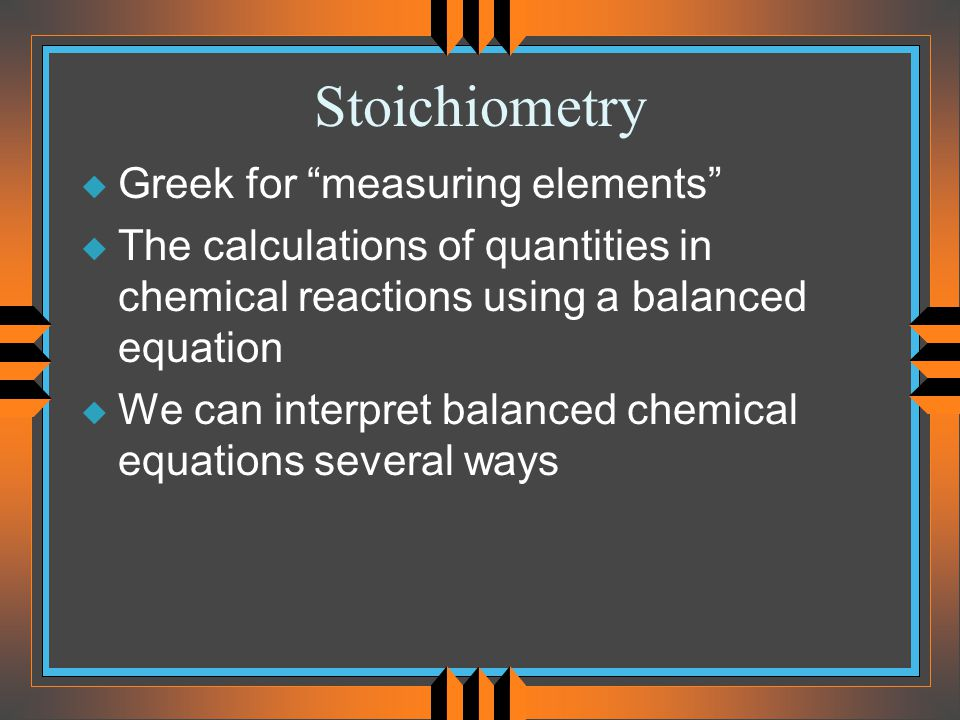 Stoichiometry u Greek for measuring elements u The calculations of quantities in chemical reactions using a balanced equation u We can interpret balanced chemical equations several ways