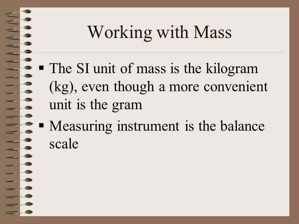 Working with Mass  The SI unit of mass is the kilogram (kg), even though a more convenient unit is the gram  Measuring instrument is the balance sca