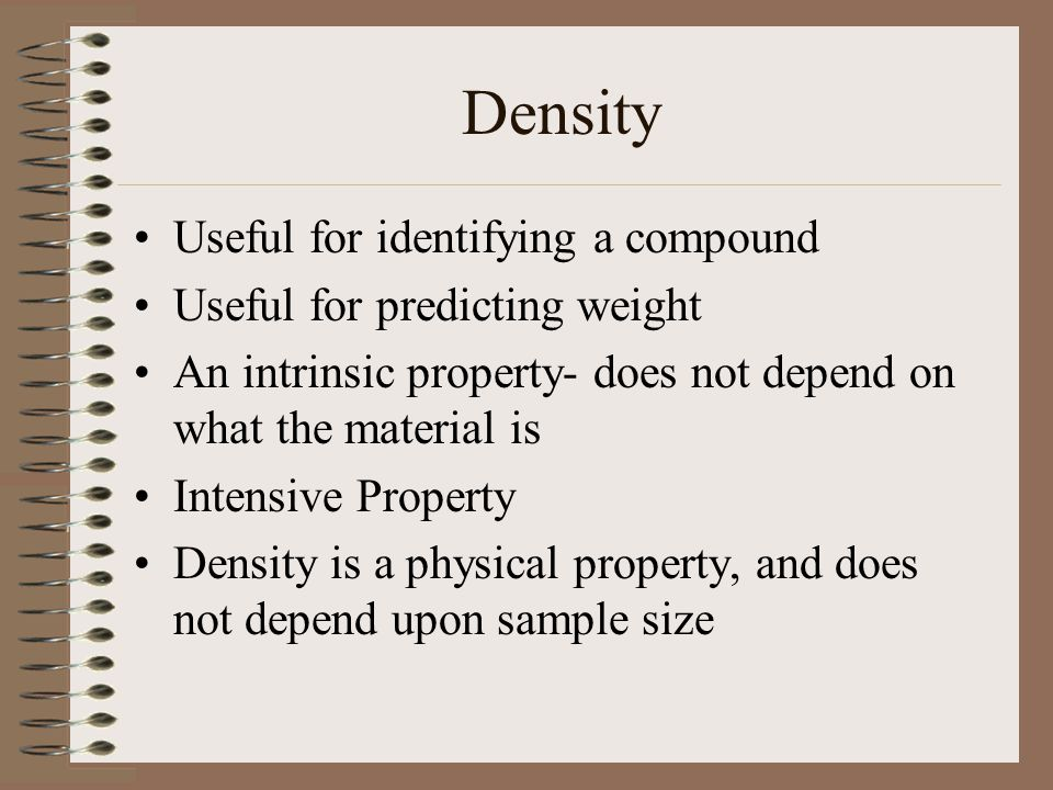 Density Useful for identifying a compound Useful for predicting weight An intrinsic property- does not depend on what the material is Intensive Proper