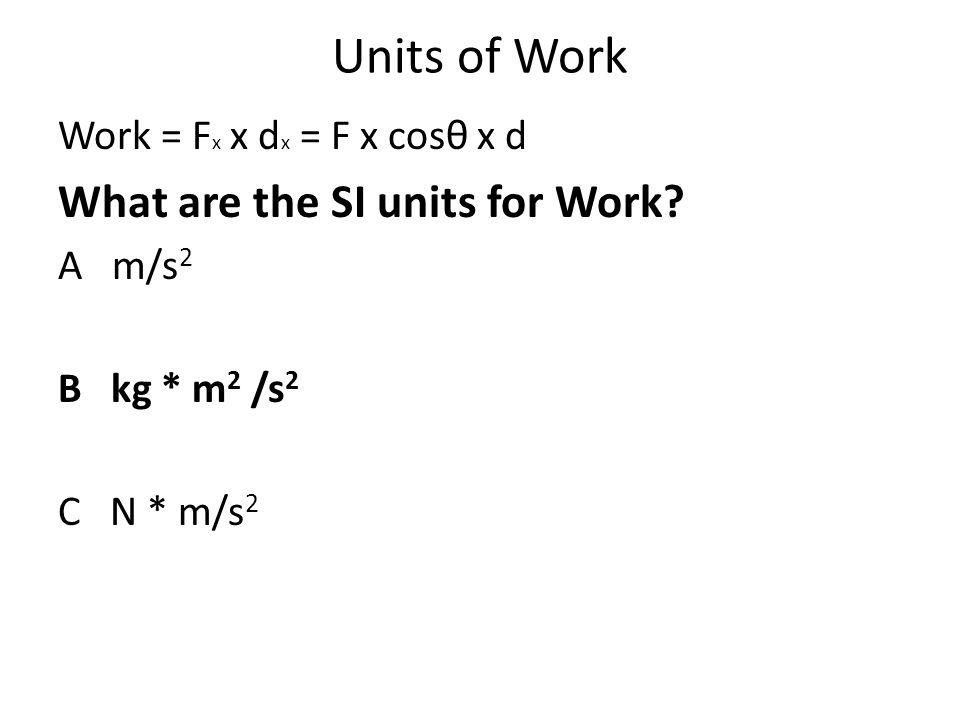 Units of Work Work = F x x d x = F x cosθ x d What are the SI units for Work? A m/s 2 B kg * m 2 /s 2 C N * m/s 2