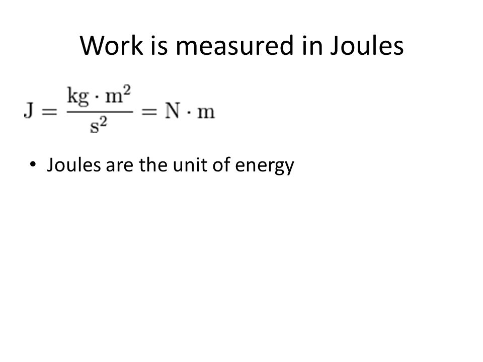 Work is measured in Joules Joules are the unit of energy