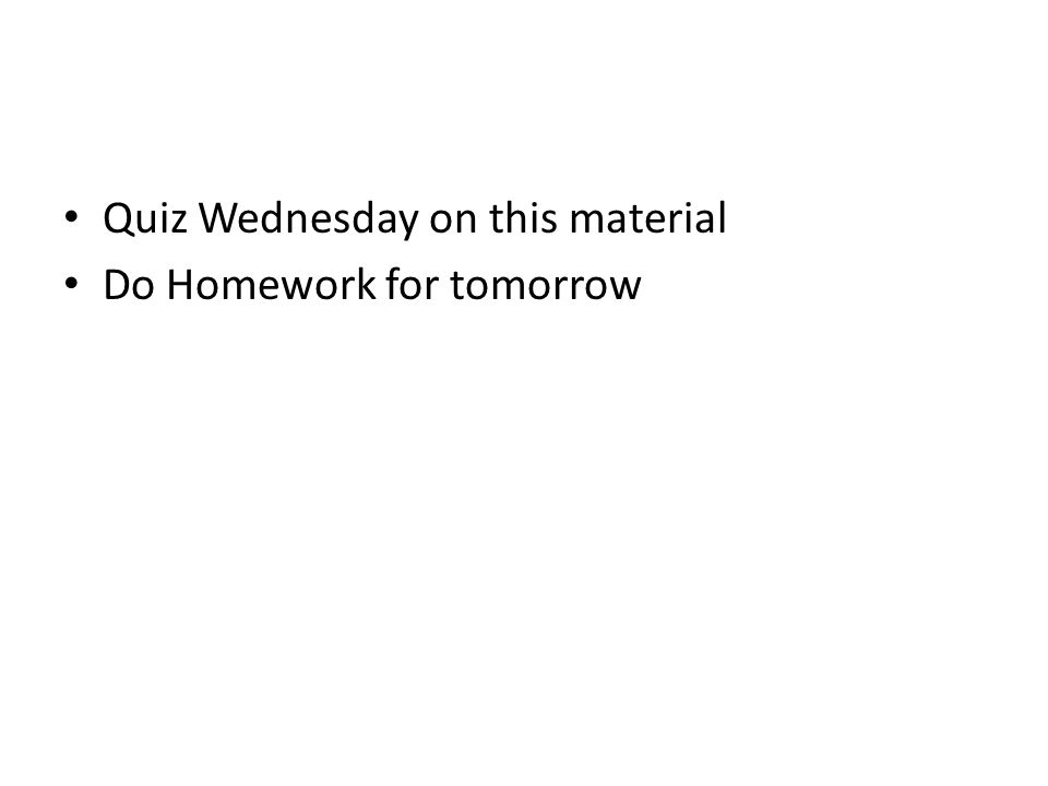 Quiz Wednesday on this material Do Homework for tomorrow