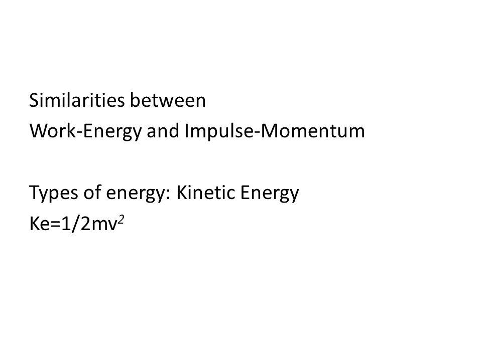Similarities between Work-Energy and Impulse-Momentum Types of energy: Kinetic Energy Ke=1/2mv 2