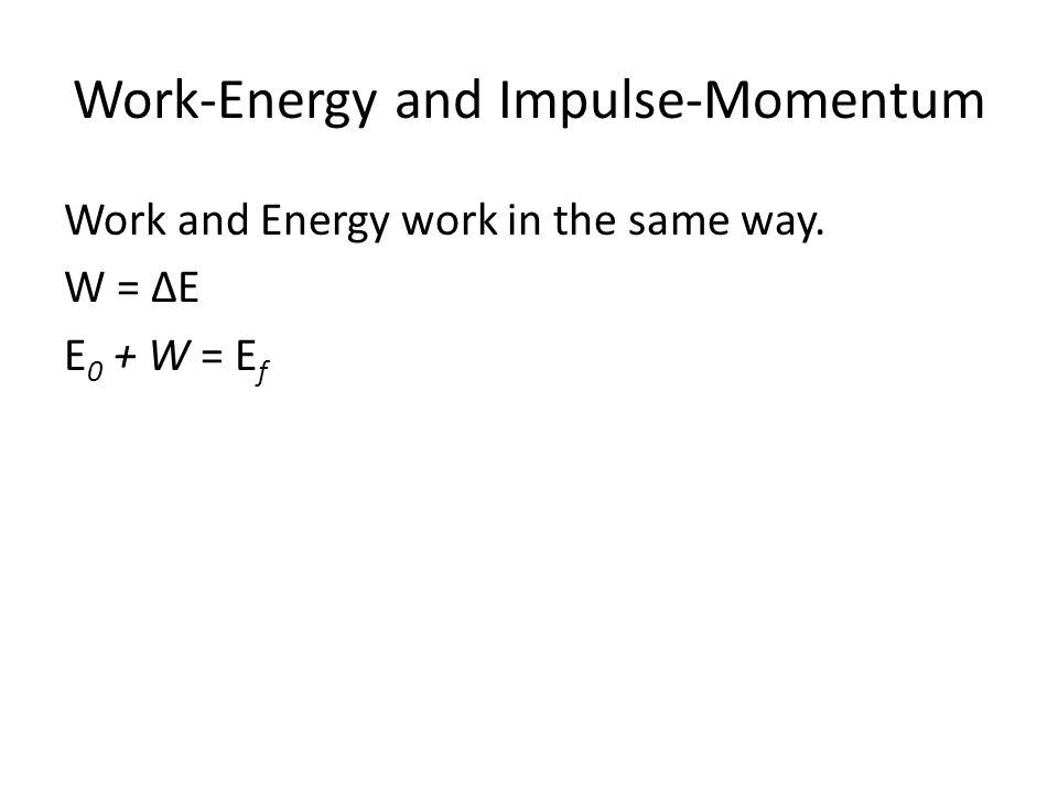Work-Energy and Impulse-Momentum Work and Energy work in the same way. W = ΔE E 0 + W = E f