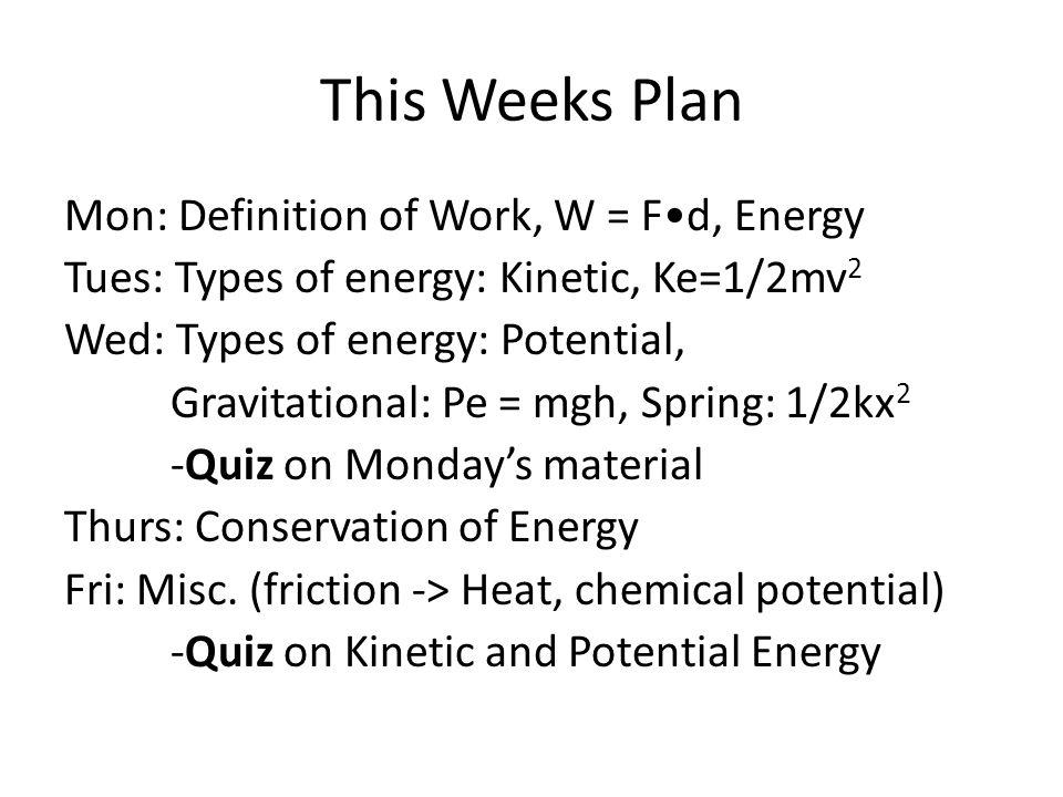 This Weeks Plan Mon: Definition of Work, W = Fd, Energy Tues: Types of energy: Kinetic, Ke=1/2mv 2 Wed: Types of energy: Potential, Gravitational: Pe