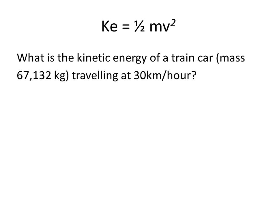 Ke = ½ mv 2 What is the kinetic energy of a train car (mass 67,132 kg) travelling at 30km/hour?