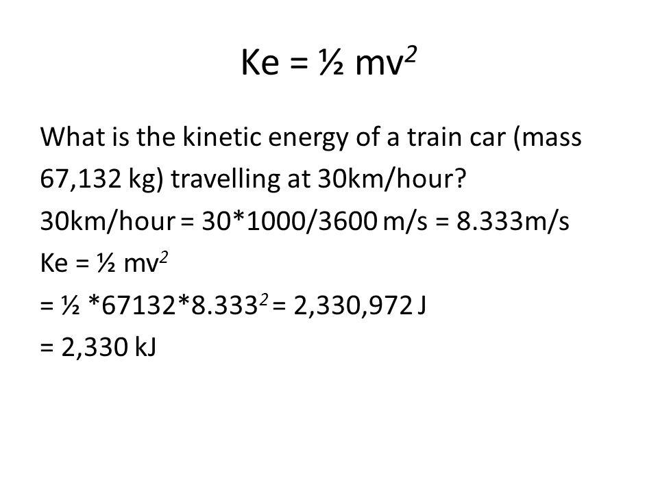 Ke = ½ mv 2 What is the kinetic energy of a train car (mass 67,132 kg) travelling at 30km/hour? 30km/hour = 30*1000/3600 m/s = 8.333m/s Ke = ½ mv 2 =