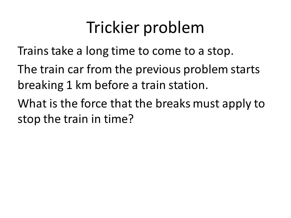 Trickier problem Trains take a long time to come to a stop. The train car from the previous problem starts breaking 1 km before a train station. What