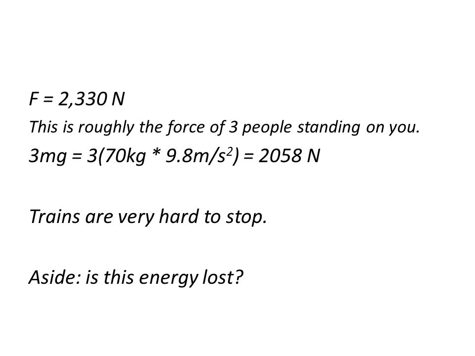 This is roughly the force of 3 people standing on you. 3mg = 3(70kg * 9.8m/s 2 ) = 2058 N Trains are very hard to stop. Aside: is this energy lost?
