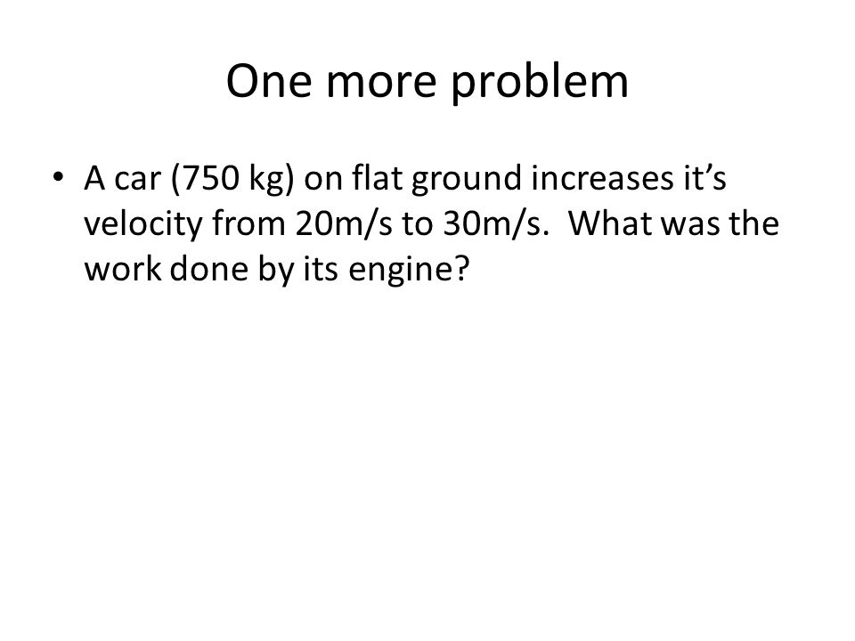One more problem A car (750 kg) on flat ground increases it's velocity from 20m/s to 30m/s. What was the work done by its engine?