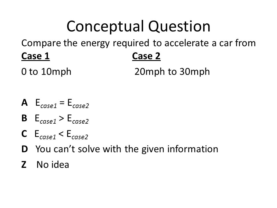 Conceptual Question Compare the energy required to accelerate a car from Case 1 Case 2 0 to 10mph 20mph to 30mph A E case1 = E case2 B E case1 > E cas