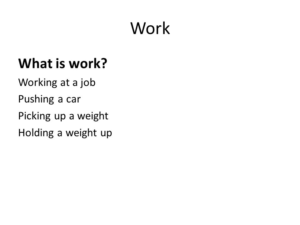 Work What is work? Working at a job Pushing a car Picking up a weight Holding a weight up