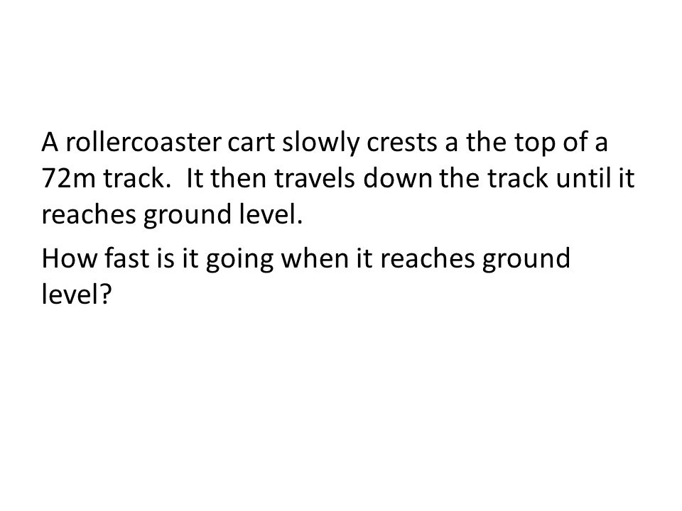A rollercoaster cart slowly crests a the top of a 72m track. It then travels down the track until it reaches ground level. How fast is it going when i