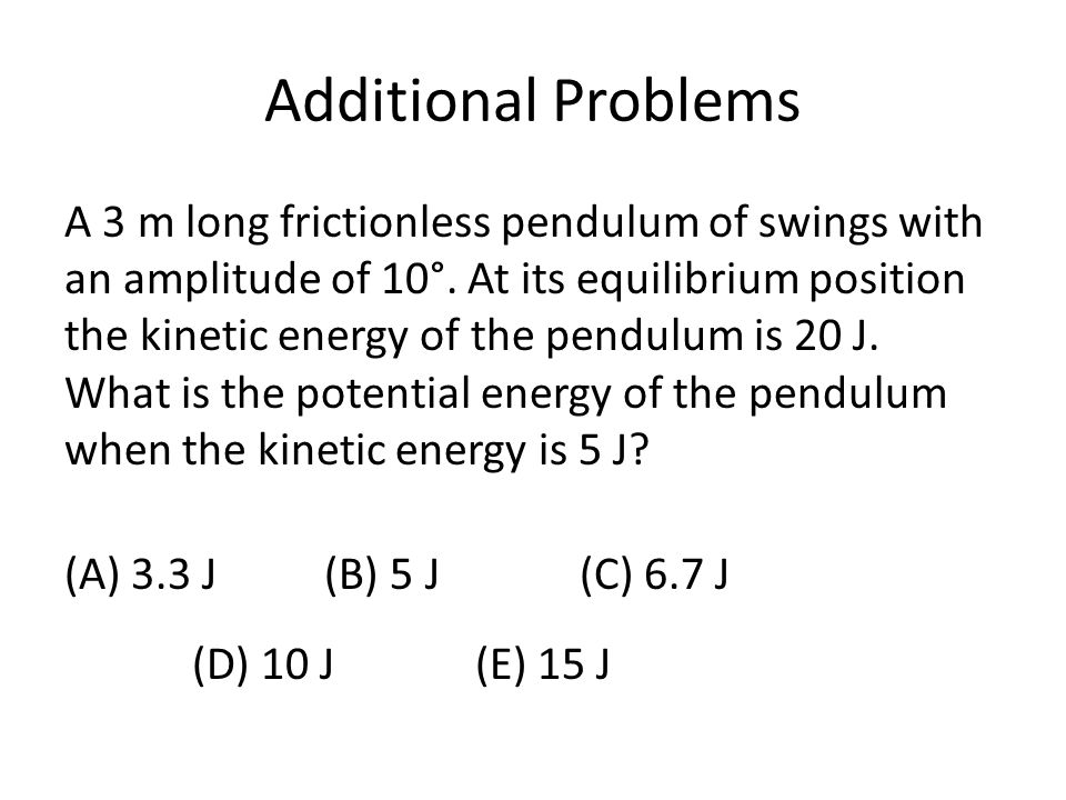 Additional Problems A 3 m long frictionless pendulum of swings with an amplitude of 10°. At its equilibrium position the kinetic energy of the pendulu