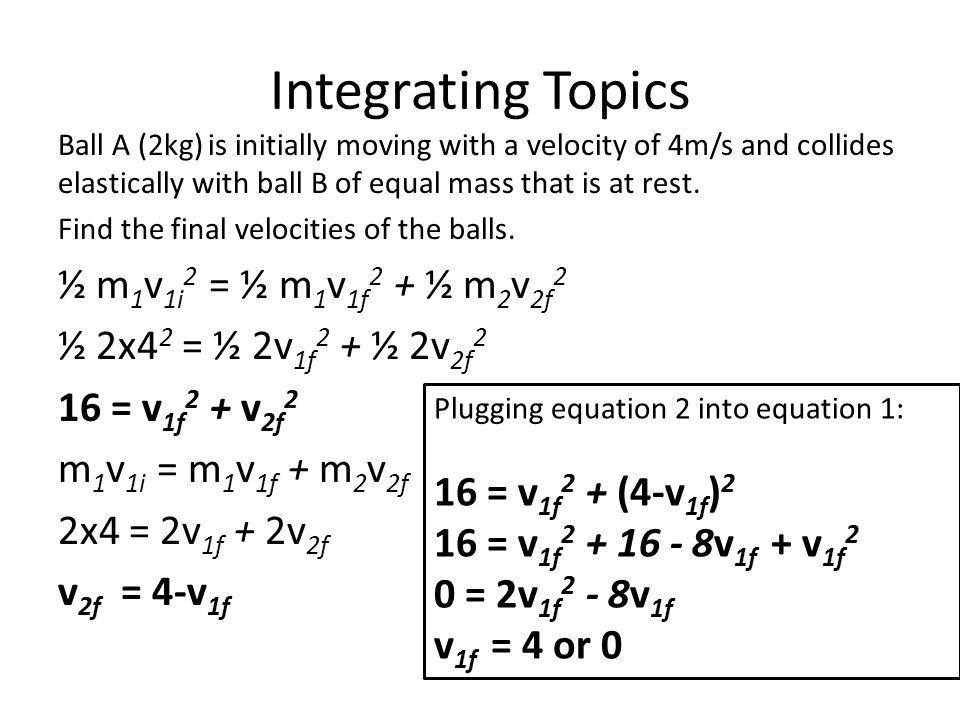 Integrating Topics Ball A (2kg) is initially moving with a velocity of 4m/s and collides elastically with ball B of equal mass that is at rest. Find t