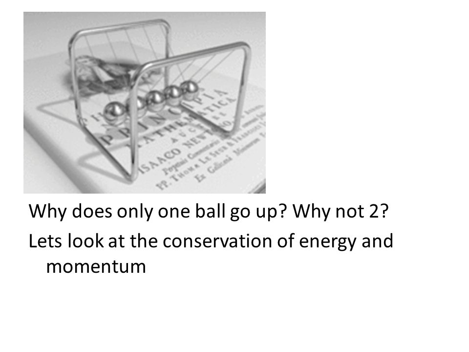 Why does only one ball go up? Why not 2? Lets look at the conservation of energy and momentum