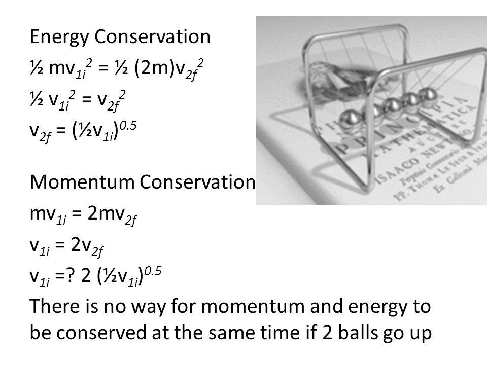Energy Conservation ½ mv 1i 2 = ½ (2m)v 2f 2 ½ v 1i 2 = v 2f 2 v 2f = (½v 1i ) 0.5 Momentum Conservation mv 1i = 2mv 2f v 1i = 2v 2f v 1i =? 2 (½v 1i