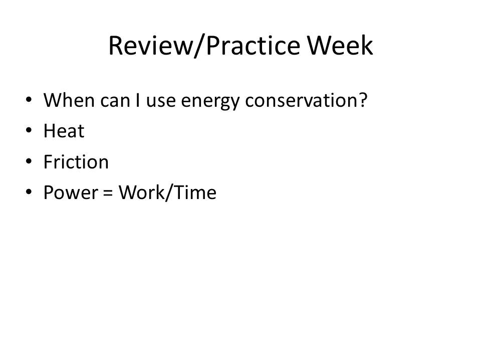Review/Practice Week When can I use energy conservation? Heat Friction Power = Work/Time