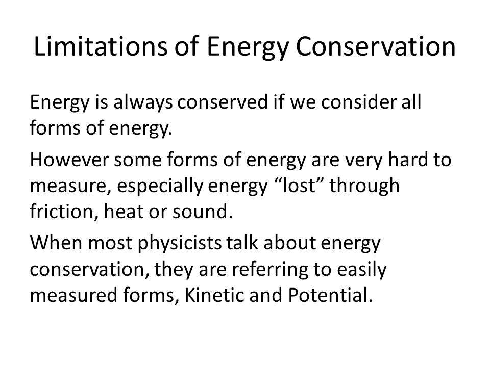 Limitations of Energy Conservation Energy is always conserved if we consider all forms of energy. However some forms of energy are very hard to measur