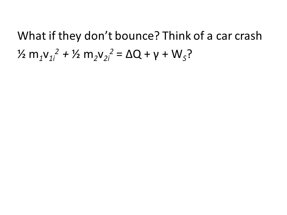 What if they don't bounce? Think of a car crash ½ m 1 v 1i 2 + ½ m 2 v 2i 2 = ΔQ + γ + W S ?