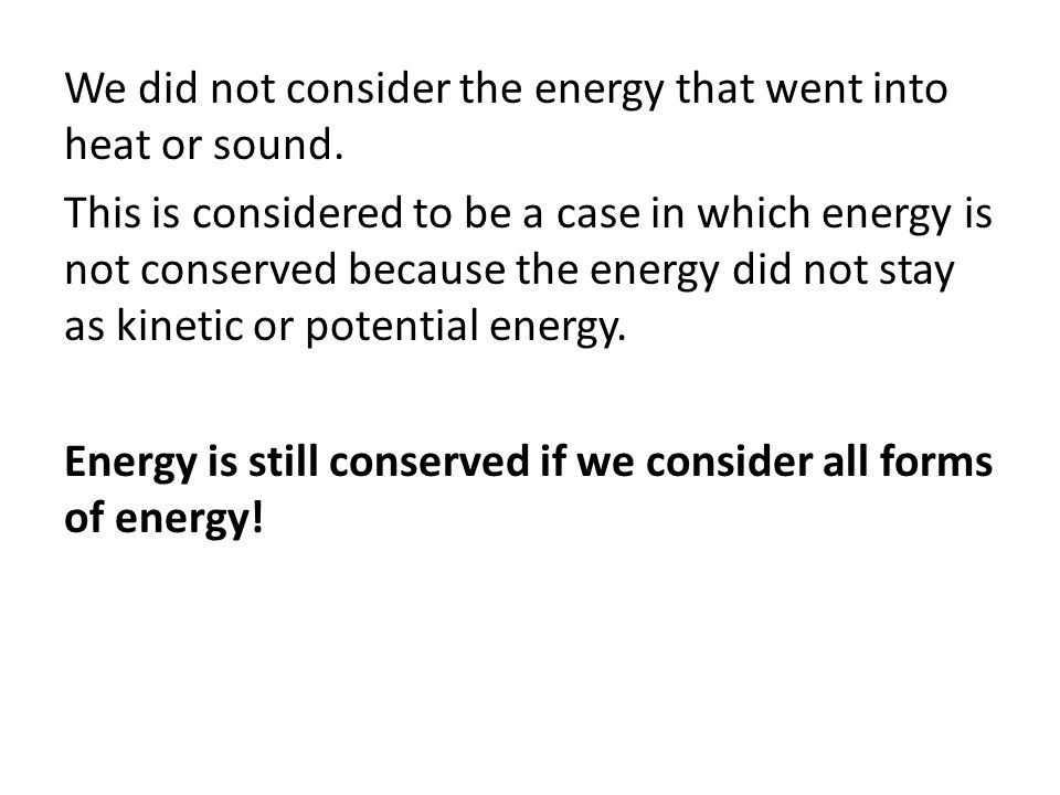 We did not consider the energy that went into heat or sound. This is considered to be a case in which energy is not conserved because the energy did n