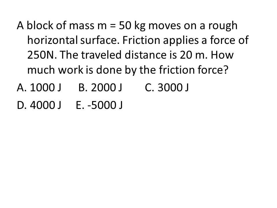 A block of mass m = 50 kg moves on a rough horizontal surface. Friction applies a force of 250N. The traveled distance is 20 m. How much work is done