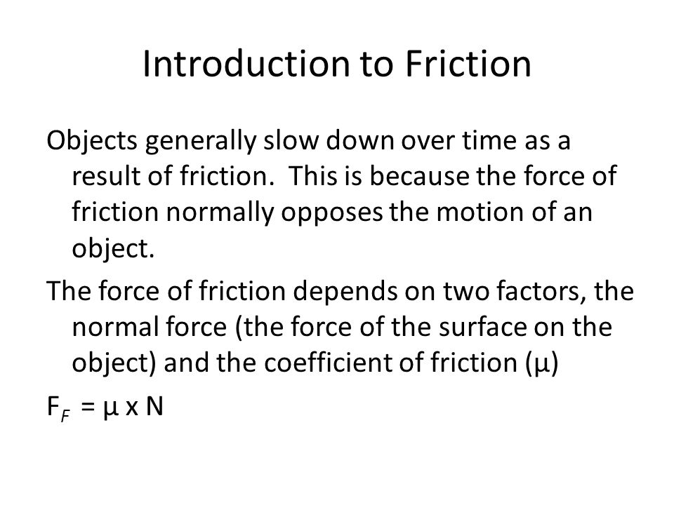 Introduction to Friction Objects generally slow down over time as a result of friction. This is because the force of friction normally opposes the mot