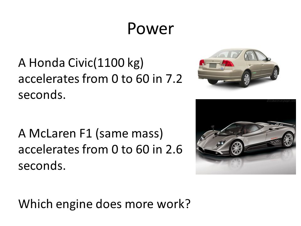 Power A Honda Civic(1100 kg) accelerates from 0 to 60 in 7.2 seconds. A McLaren F1 (same mass) accelerates from 0 to 60 in 2.6 seconds. Which engine d