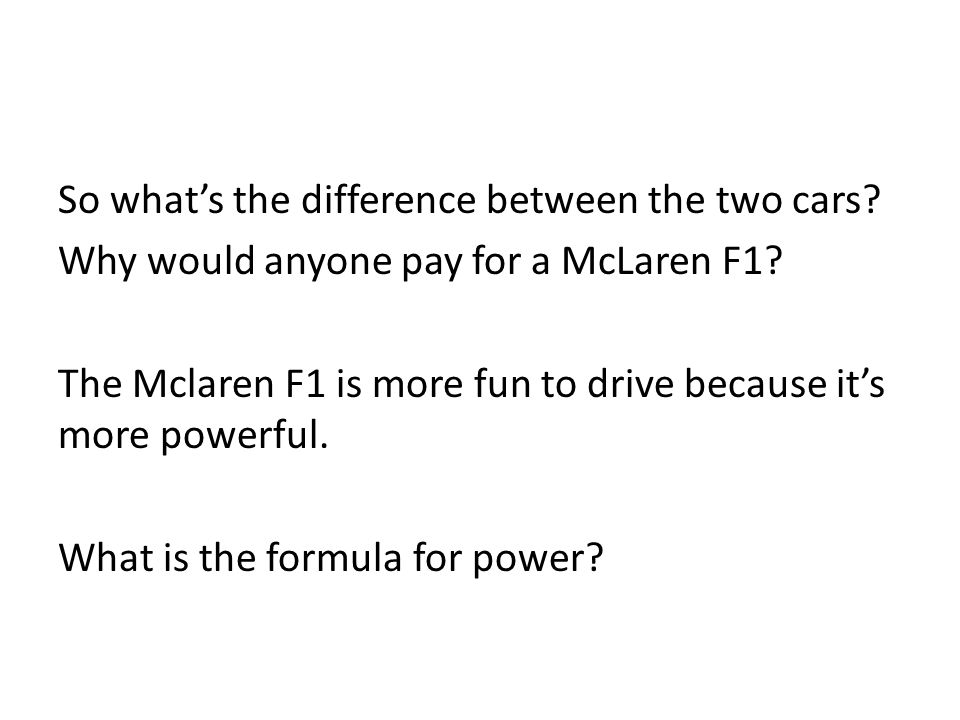 So what's the difference between the two cars? Why would anyone pay for a McLaren F1? The Mclaren F1 is more fun to drive because it's more powerful.
