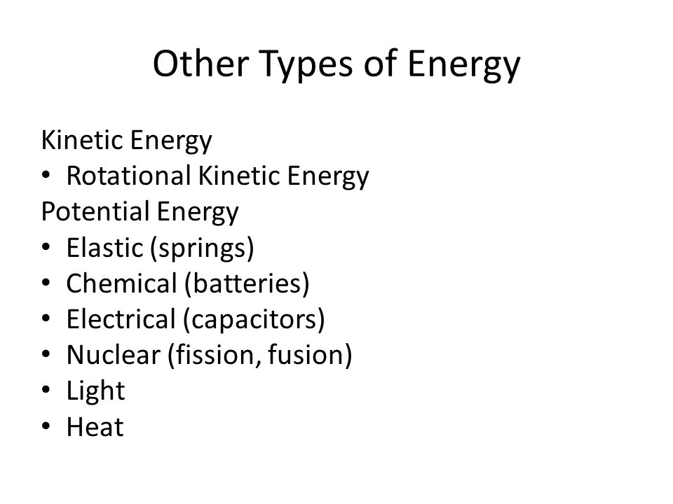 Other Types of Energy Kinetic Energy Rotational Kinetic Energy Potential Energy Elastic (springs) Chemical (batteries) Electrical (capacitors) Nuclear