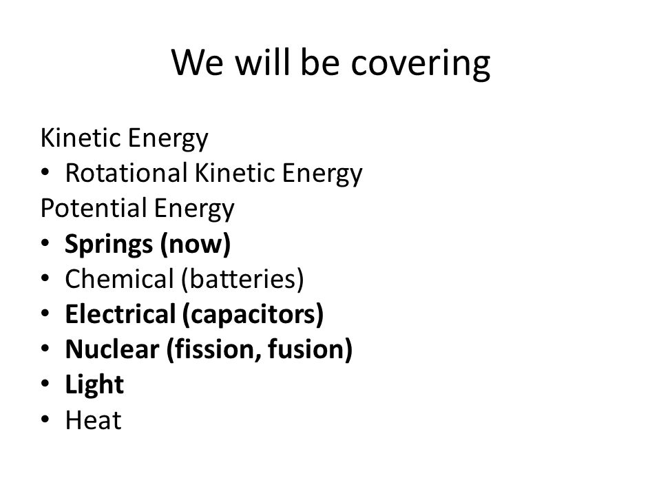 We will be covering Kinetic Energy Rotational Kinetic Energy Potential Energy Springs (now) Chemical (batteries) Electrical (capacitors) Nuclear (fiss