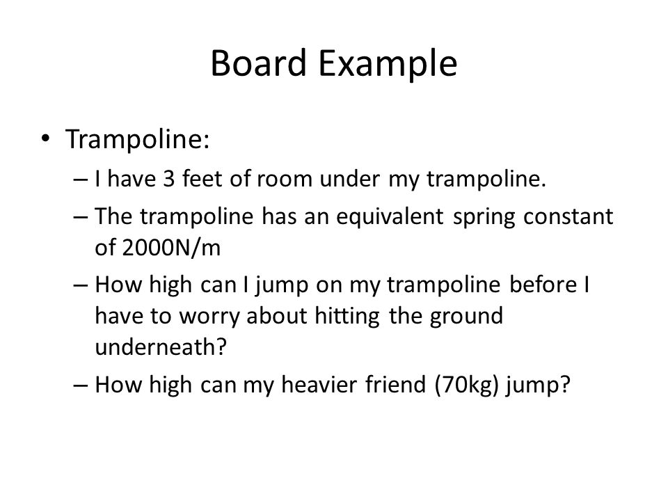 Board Example Trampoline: – I have 3 feet of room under my trampoline. – The trampoline has an equivalent spring constant of 2000N/m – How high can I