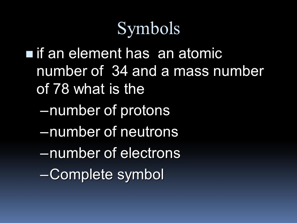Symbols n Find the –number of protons –number of neutrons –number of electrons –Atomic number –Mass Number Br 80 35