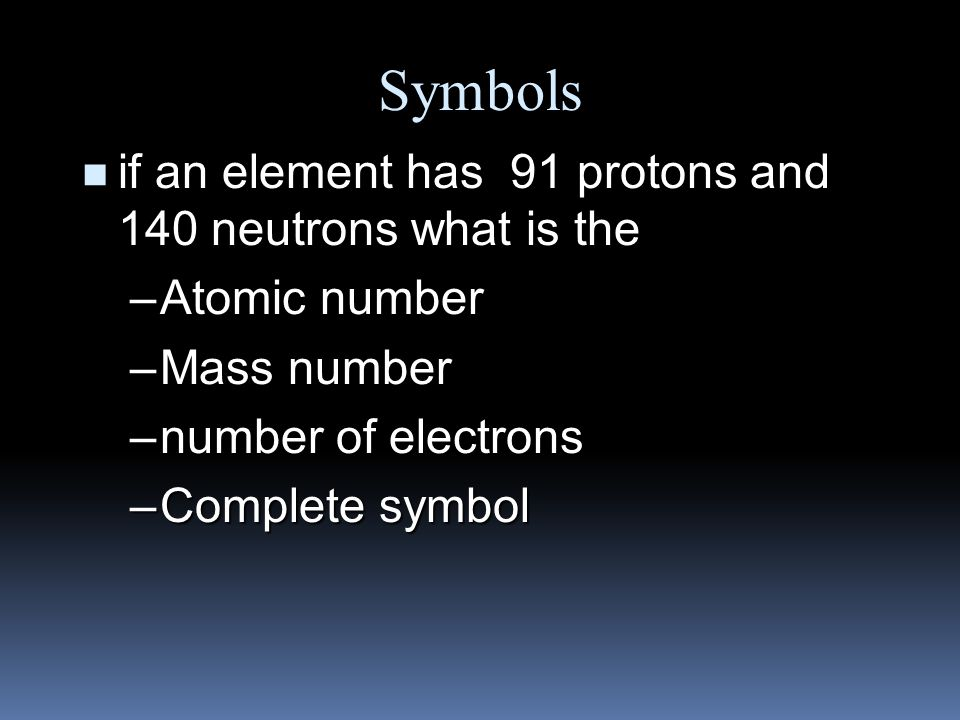 Symbols n if an element has an atomic number of 34 and a mass number of 78 what is the –number of protons –number of neutrons –number of electrons –Complete symbol