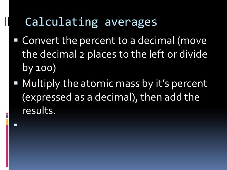 Measuring Atomic Mass  Unit is the Atomic Mass Unit (amu)  It is one twelfth the mass of a carbon- 12 atom  Each isotope has its own atomic mass, thus we determine the average from percent abundance