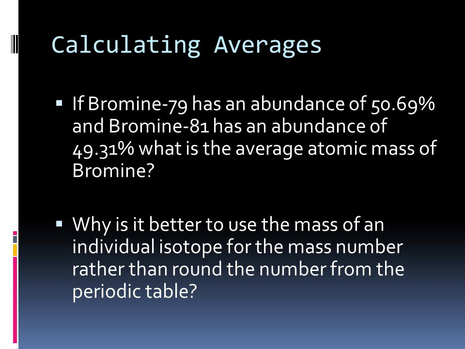 Calculating Averages  Calculating the Average Atomic Mass is similar to calculating your grade in this class Percent of Grade Student s Average Tests 35%89 Quizzes 25%95 Labs 20%35 Homework 20%100