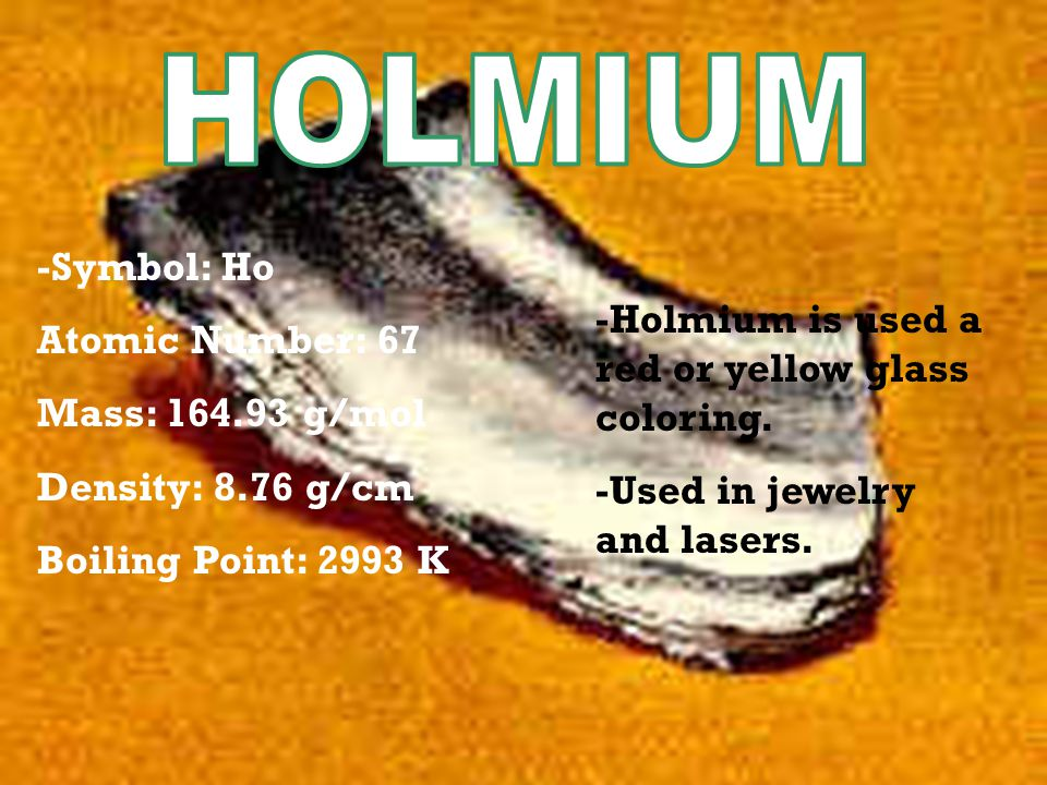-Symbol: Ho Atomic Number: 67 Mass: 164.93 g/mol Density: 8.76 g/cm Boiling Point: 2993 K -Holmium is used a red or yellow glass coloring.
